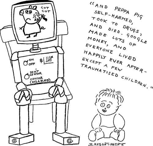 Google Babysitter robot, with TV screen in head showing the video of Peppa Pig slashing her face. Scared toddler gazes at screen. Robot is narrating, 'And Peppa Pig self-harmed, took to drugs, and died. Google made lots of money, and everyone lived happily ever after — except for a few traumatised children'.